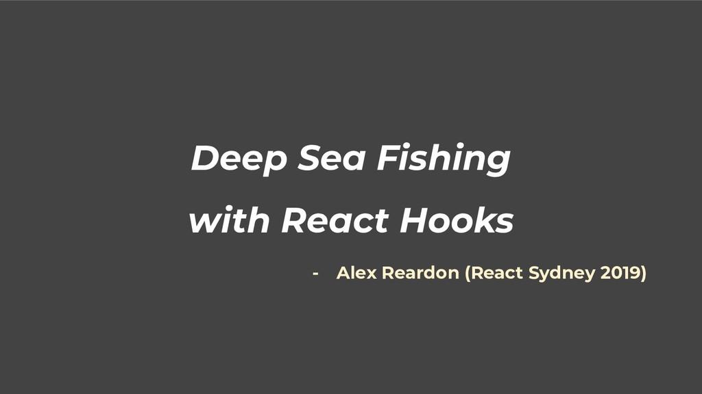 Deep Sea Fishing with React Hooks - Alex Reardo...