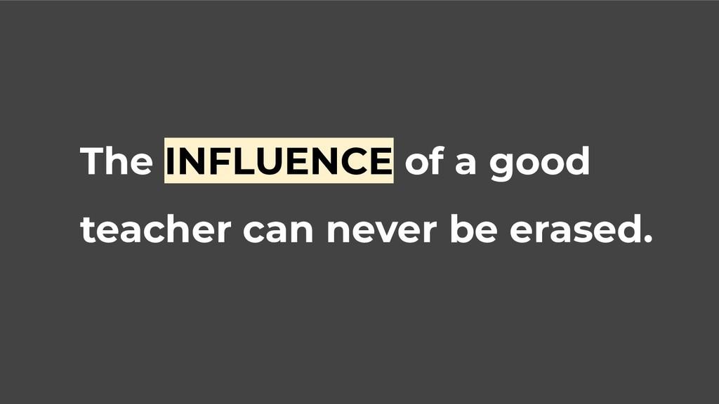 The INFLUENCE of a good teacher can never be er...