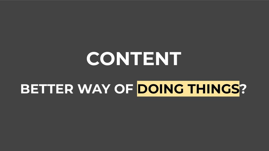 CONTENT BETTER WAY OF DOING THINGS?