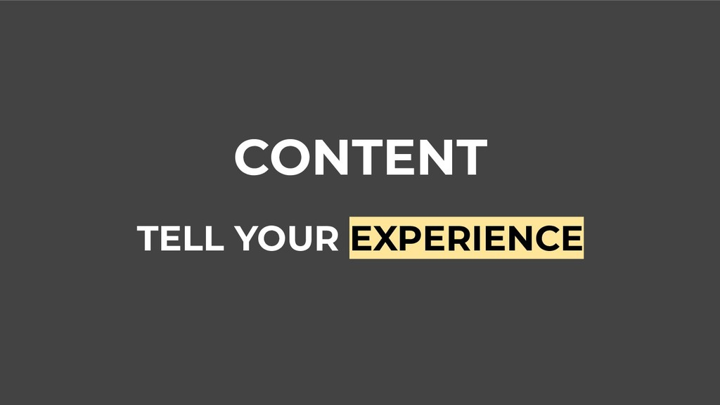 CONTENT TELL YOUR EXPERIENCE