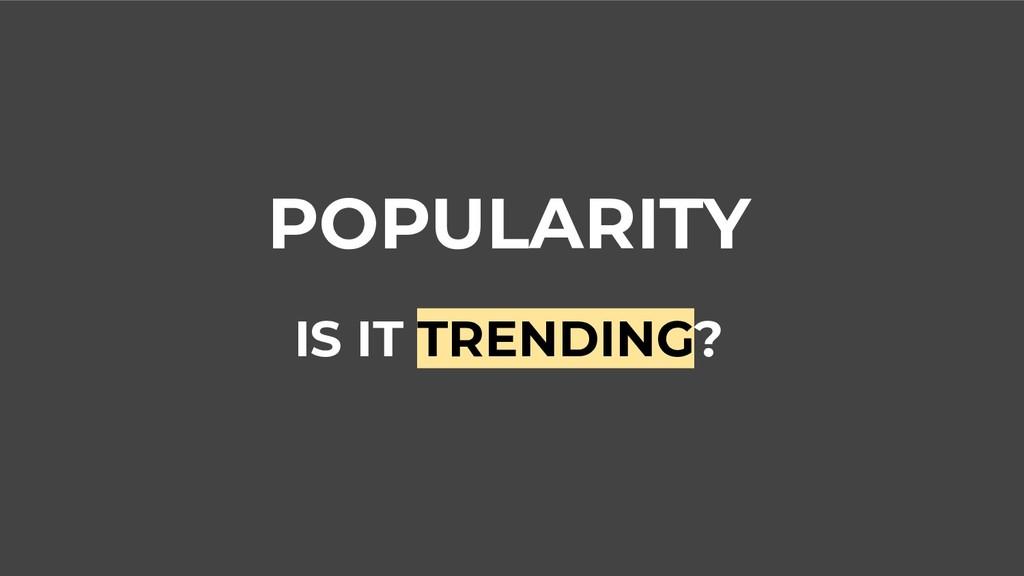 POPULARITY IS IT TRENDING?