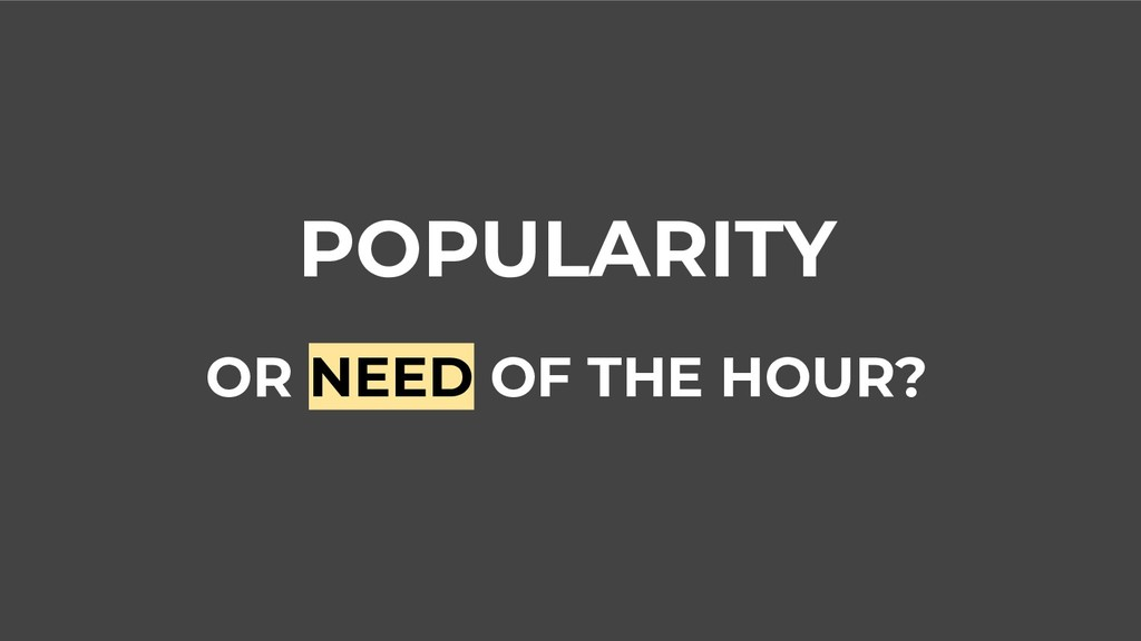 POPULARITY OR NEED OF THE HOUR?