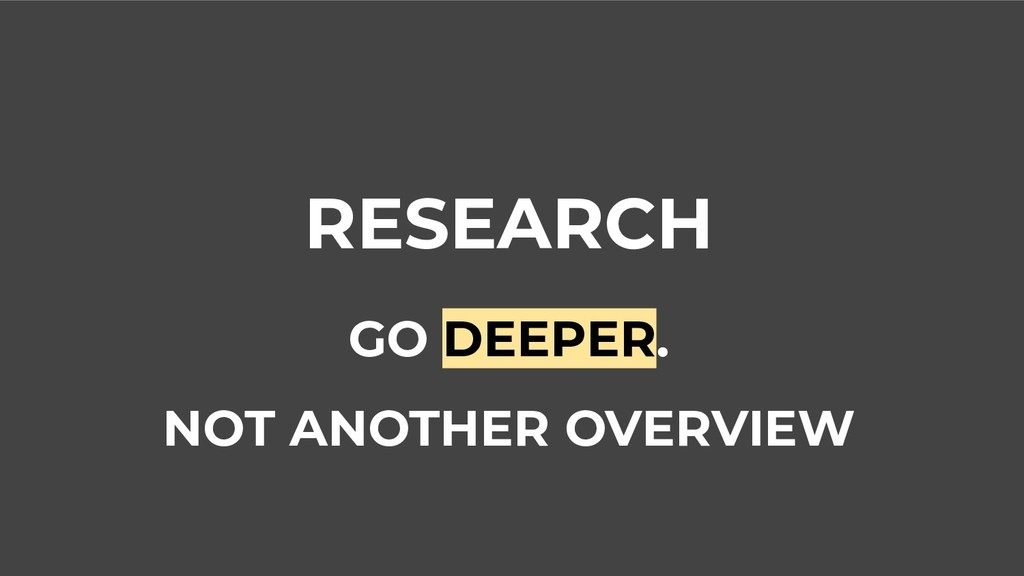 RESEARCH GO DEEPER. NOT ANOTHER OVERVIEW