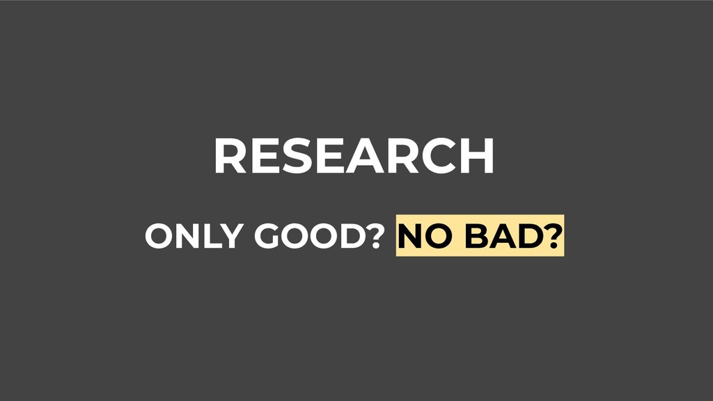 RESEARCH ONLY GOOD? NO BAD?