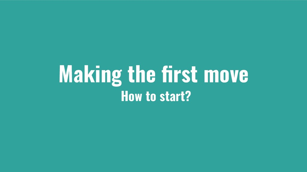 Making the first move How to start?