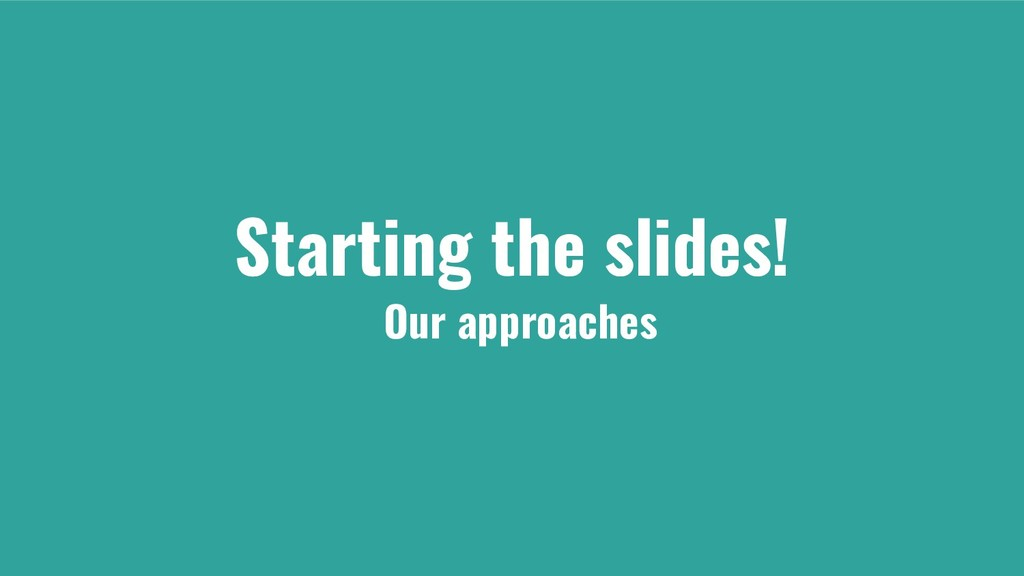 Starting the slides! Our approaches
