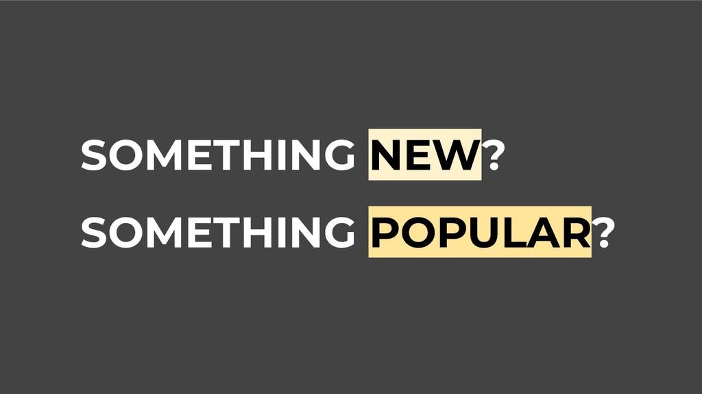 SOMETHING NEW? SOMETHING POPULAR?