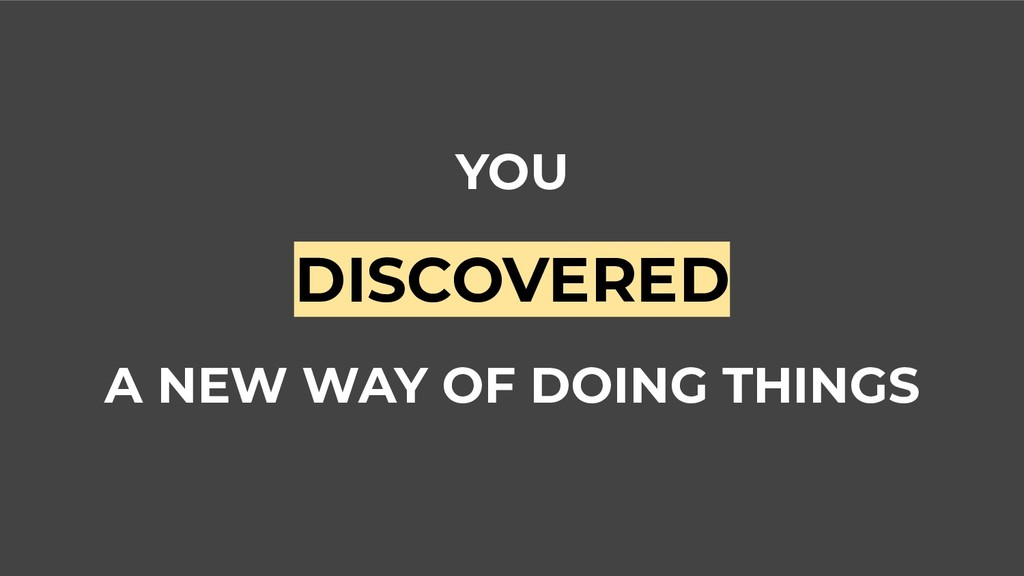 YOU DISCOVERED A NEW WAY OF DOING THINGS