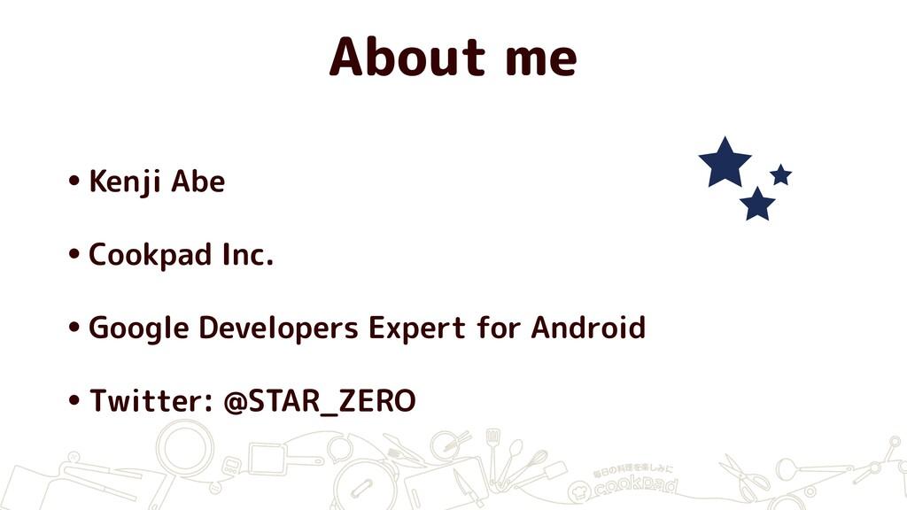 About me •Kenji Abe •Cookpad Inc. •Google Devel...