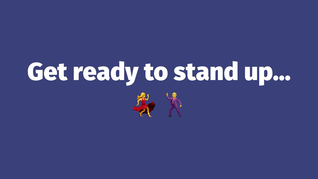 Get ready to stand up… !