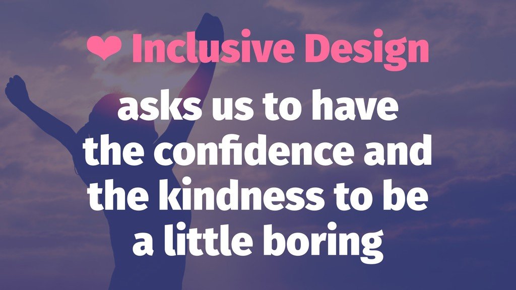 ❤ Inclusive Design asks us to have the confidenc...