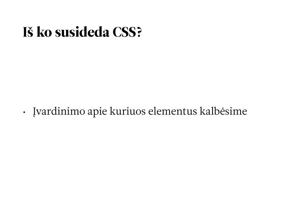Iš ko susideda CSS? • Įvardinimo apie kuriuos e...