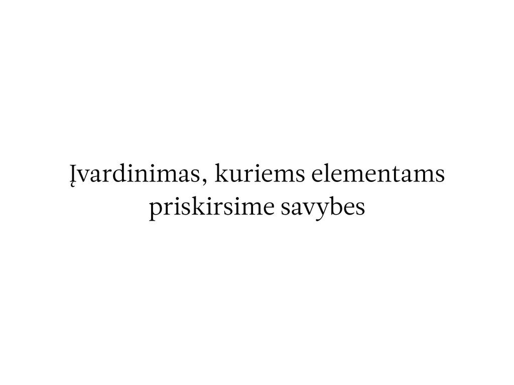 Įvardinimas, kuriems elementams priskirsime sav...