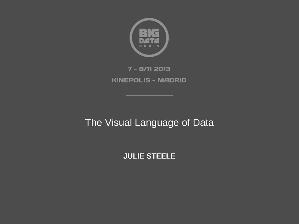 The Visual Language of Data JULIE STEELE