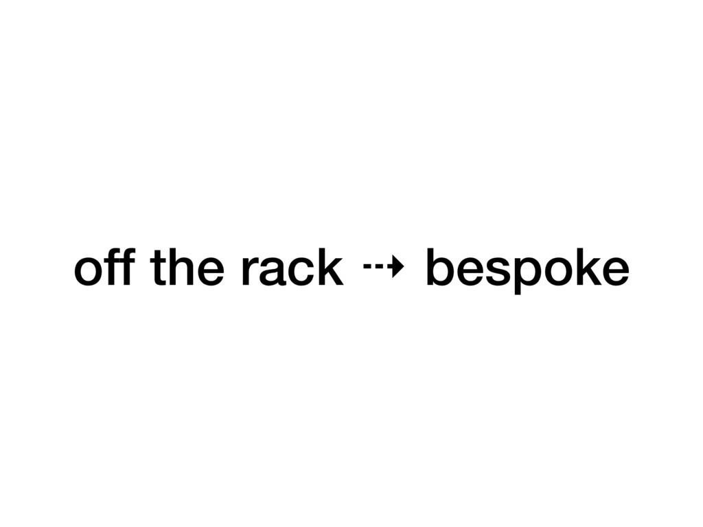 off the rack ⇢ bespoke