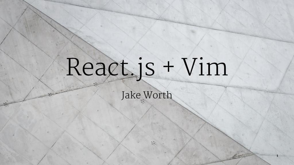 React.js + Vim Jake Worth 1