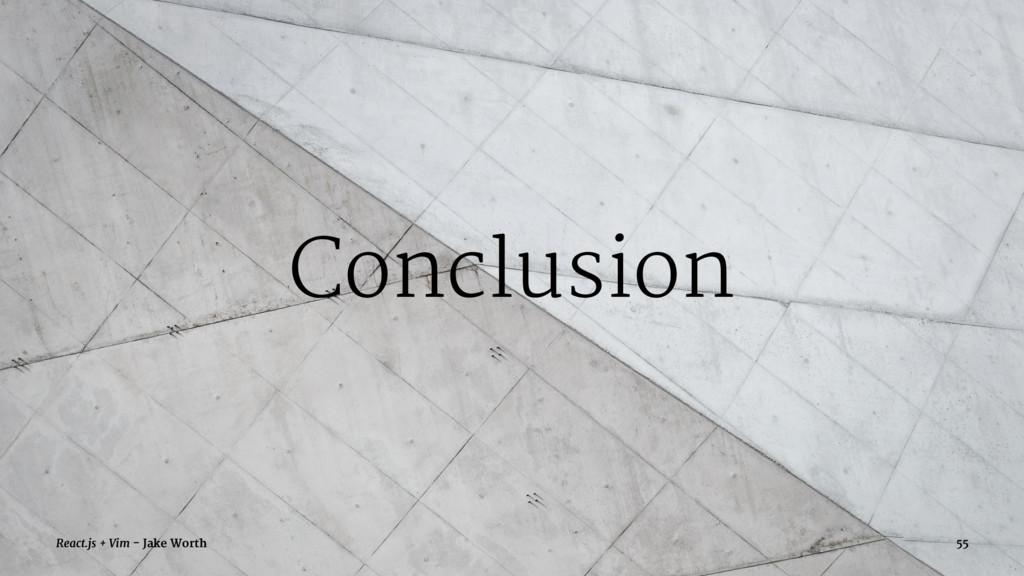 Conclusion React.js + Vim - Jake Worth 55
