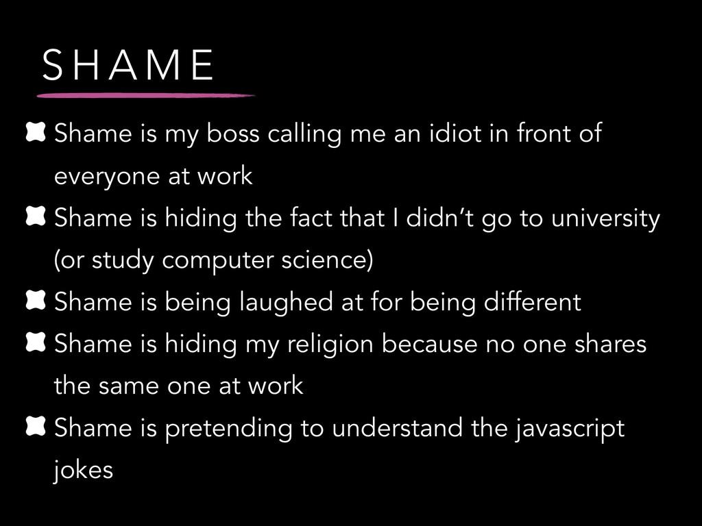 S H A M E Shame is my boss calling me an idiot ...