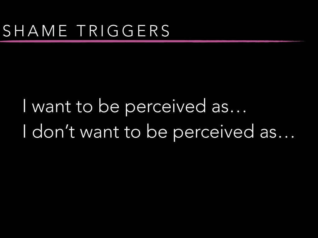 S H A M E T R I G G E R S I want to be perceive...