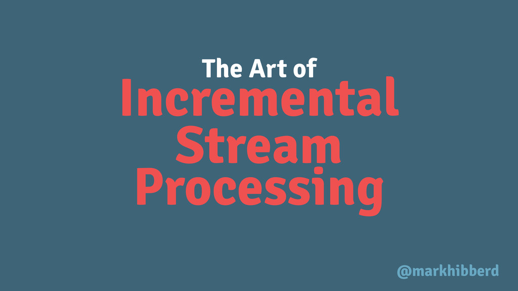 Incremental The Art of Stream Processing @markh...