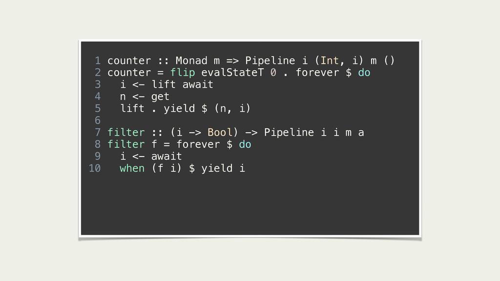 ! 1 counter :: Monad m => Pipeline i (Int, i) m...