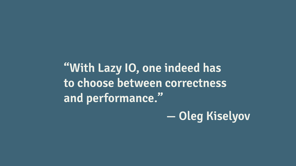 """With Lazy IO, one indeed has to choose between..."