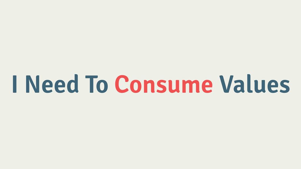 I Need To Consume Values