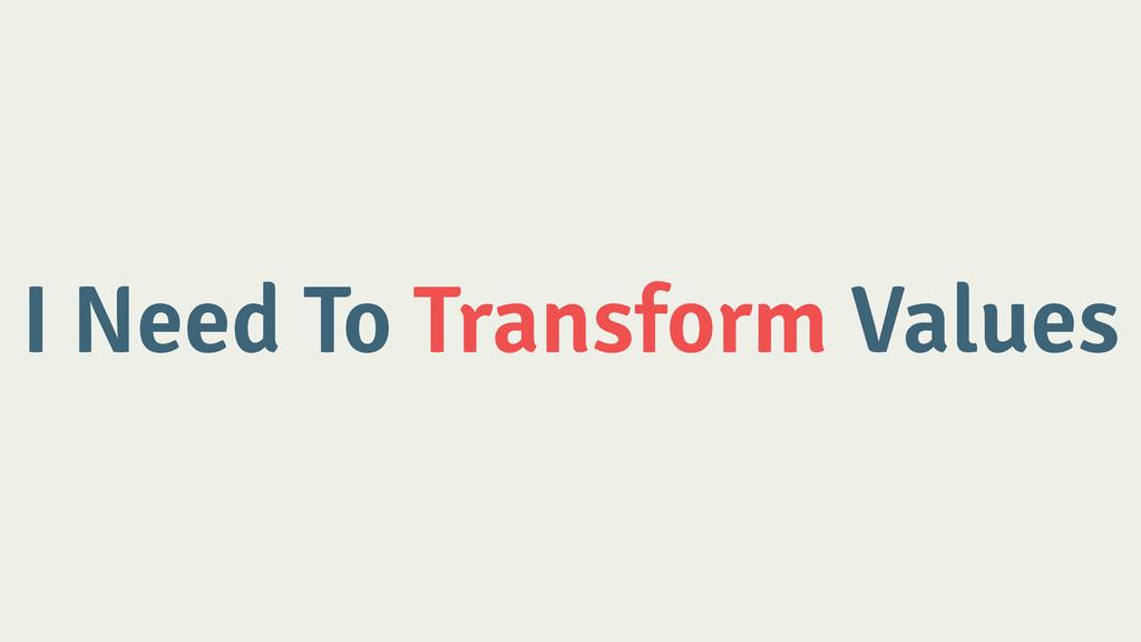 I Need To Transform Values