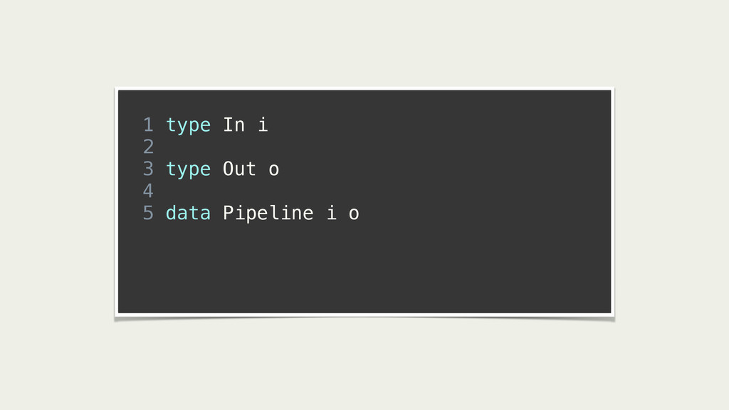 ! 1 type In i 2 3 type Out o 4 5 data Pipeline ...