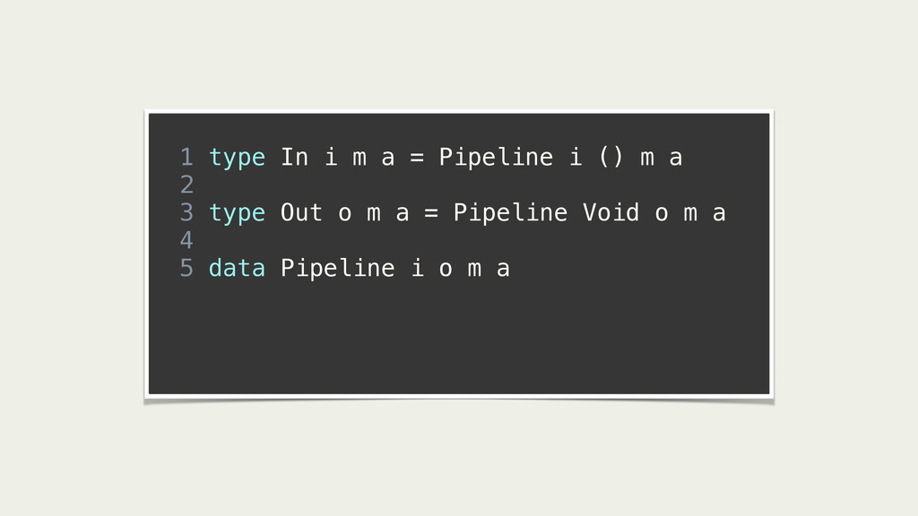 ! 1 type In i m a = Pipeline i () m a 2 3 type ...