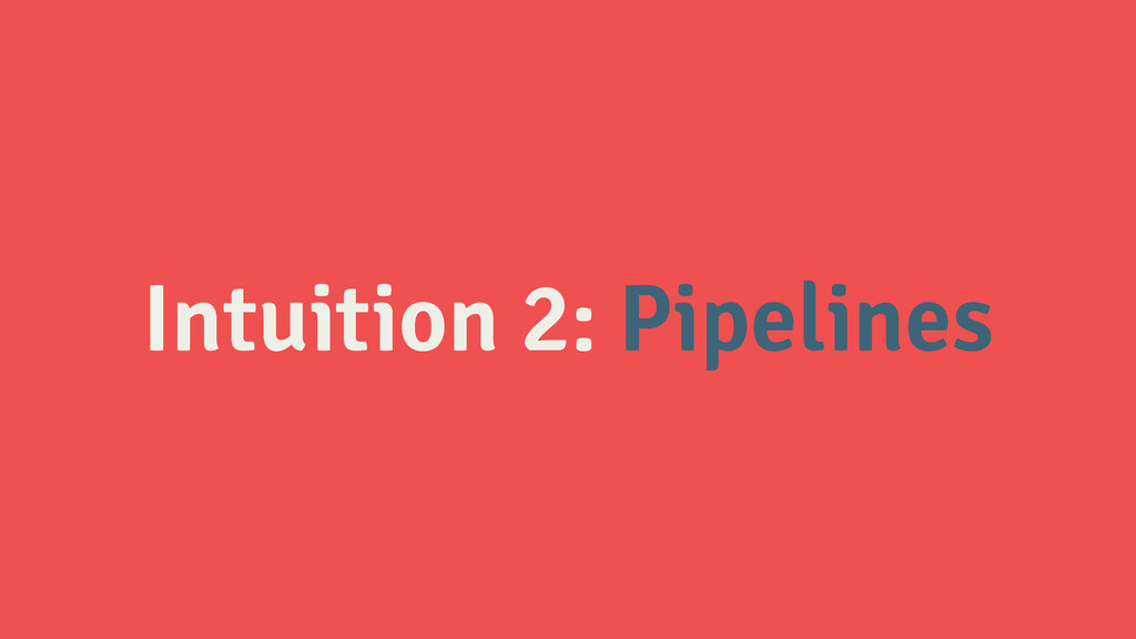 Intuition 2: Pipelines