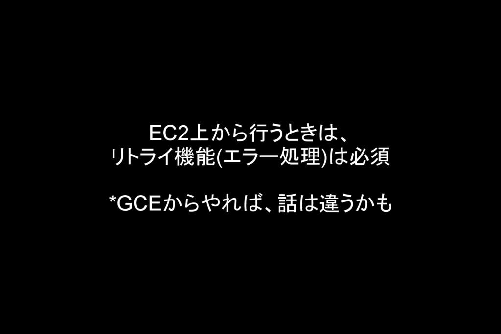 EC2上から行うときは、 リトライ機能(エラー処理)は必須 *GCEからやれば、話は違うかも