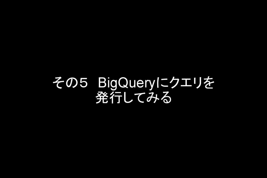 その5 BigQueryにクエリを 発行してみる