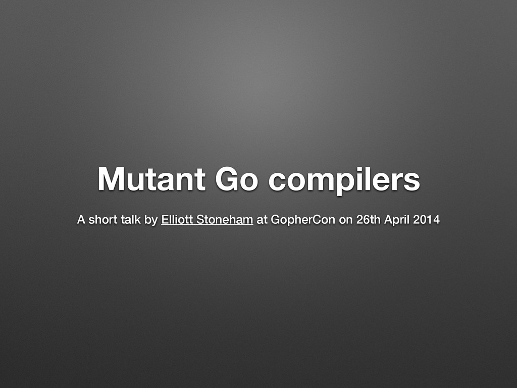 Mutant Go compilers ! A short talk by Elliott S...