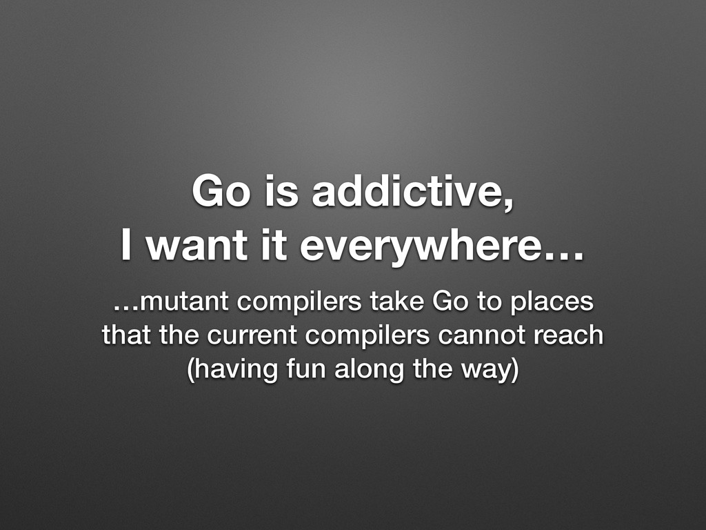 Go is addictive, I want it everywhere… …mutant ...