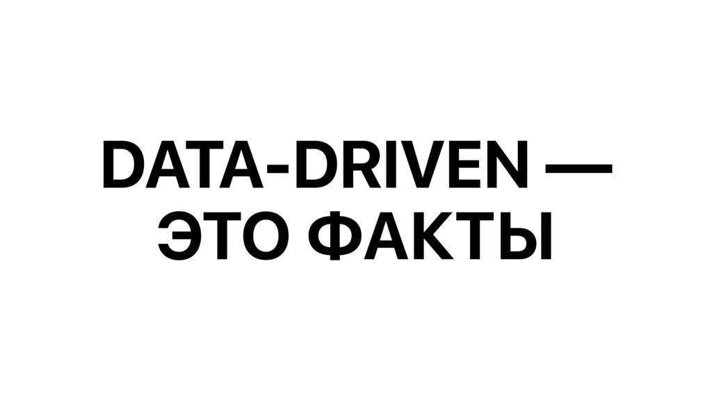 DATA-DRIVEN — ЭТО ФАКТЫ