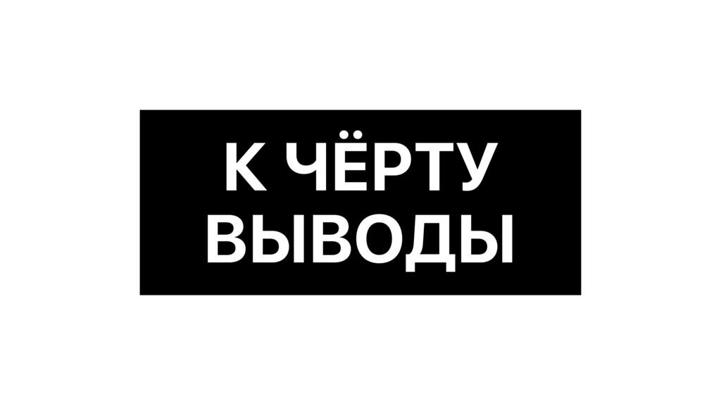 К ЧЁРТУ ВЫВОДЫ