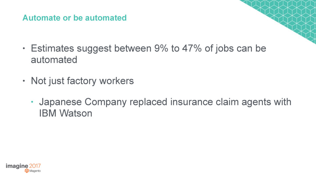 Automate or be automated • Estimates suggest be...