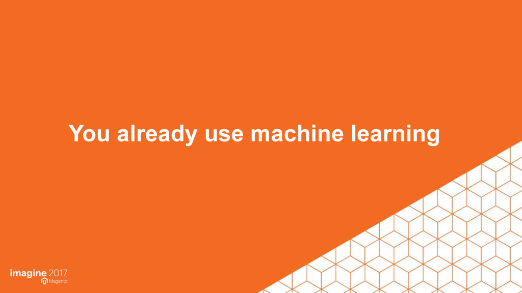 You already use machine learning