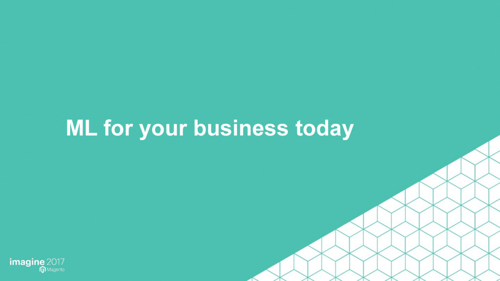 ML for your business today