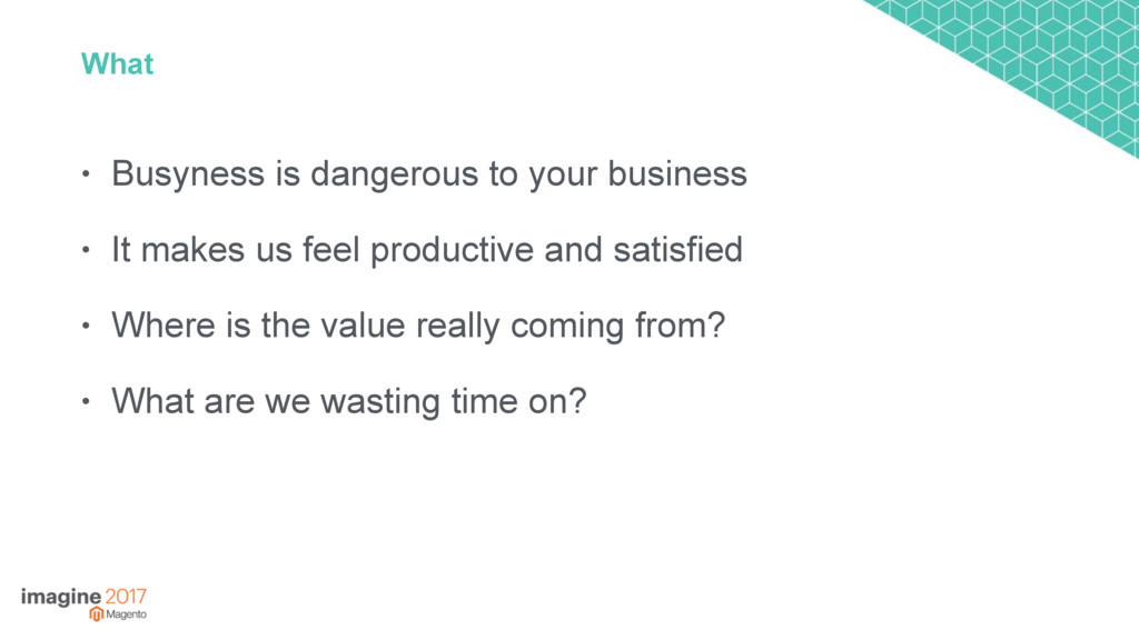 What • Busyness is dangerous to your business •...