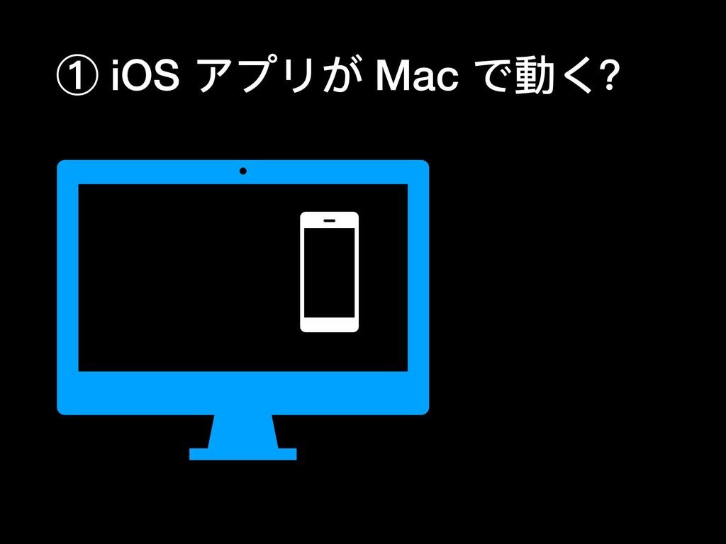 ① iOS アプリが Mac で動く?