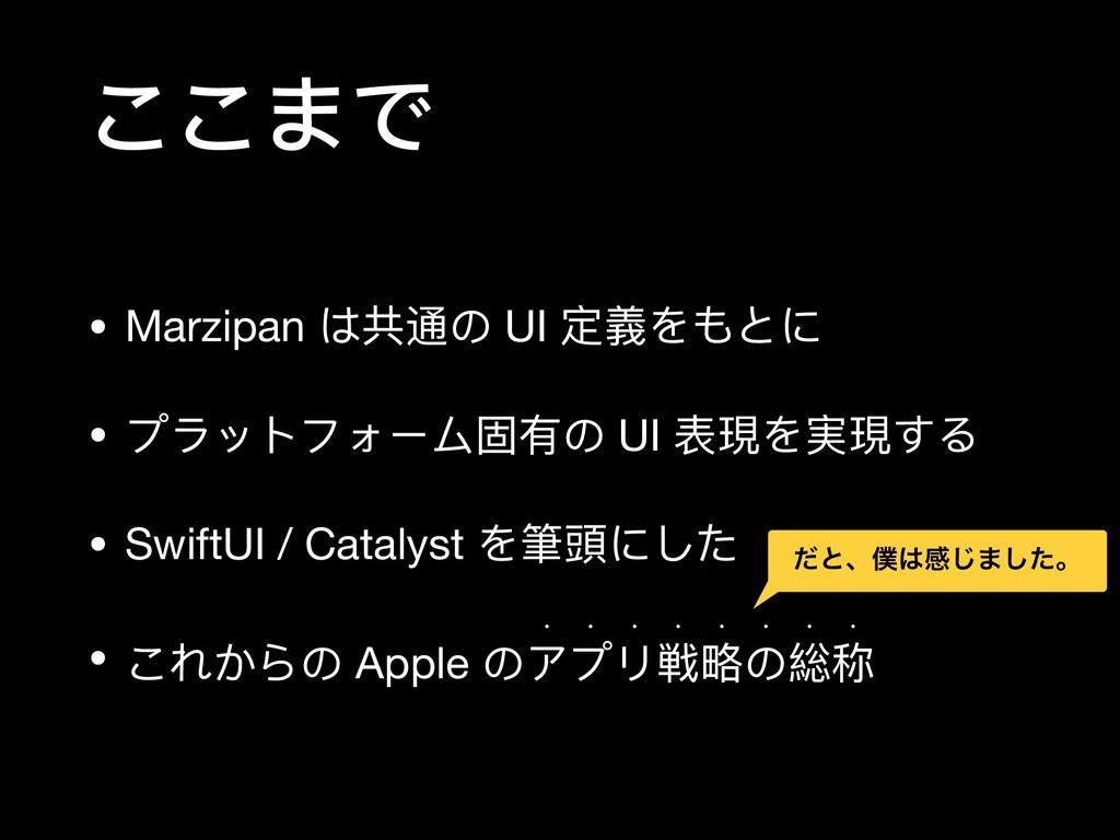 ここまで • Marzipan は共通の UI 定義をもとに  • プラットフォーム固有の U...