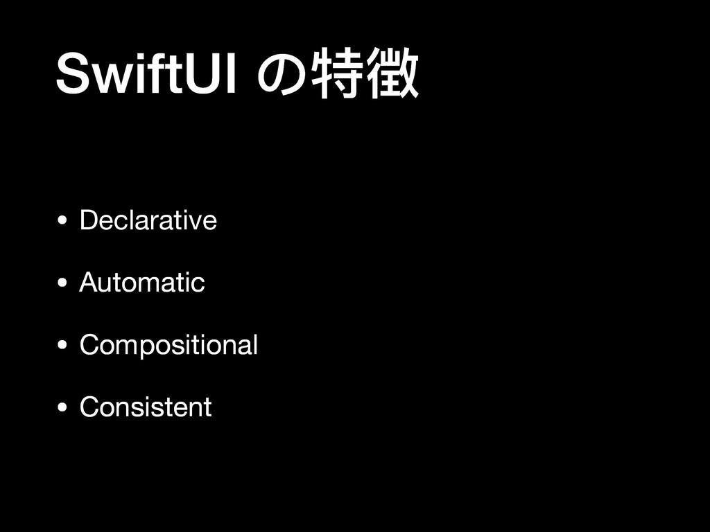 SwiftUI の特徴 • Declarative  • Automatic  • Compo...