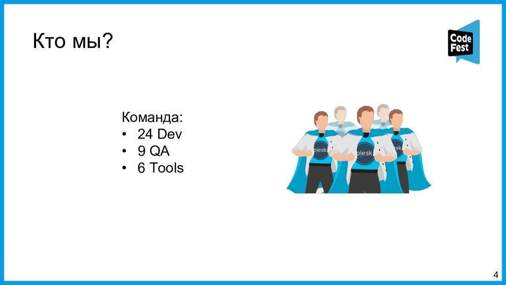 Кто мы? 4 Команда: • 24 Dev • 9 QA • 6 Tools