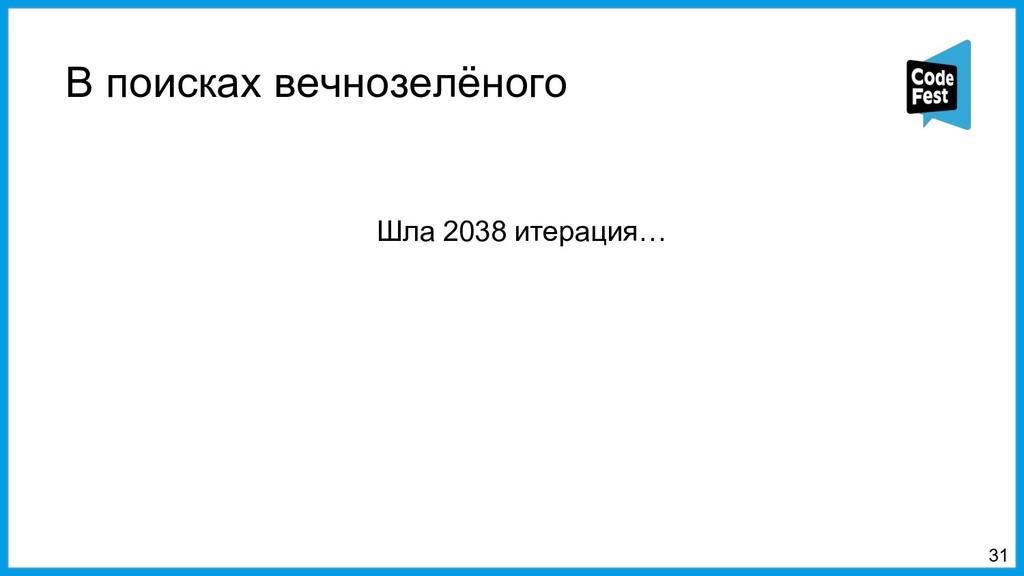 В поисках вечнозелёного 31 Шла 2038 итерация…