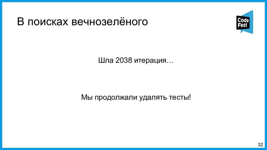 В поисках вечнозелёного 32 Шла 2038 итерация… М...
