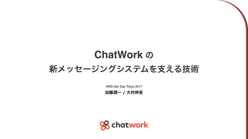ChatWork ͷ ৽ϝοηʔδϯάγεςϜΛࢧ͑Δٕज़ AWS Dev Day Toky...