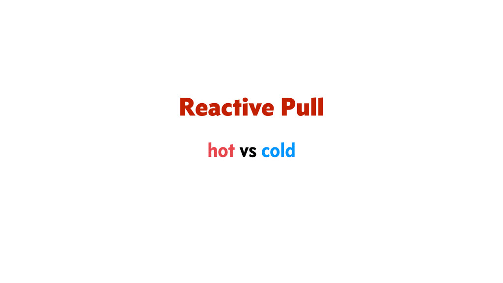Reactive Pull hot vs cold