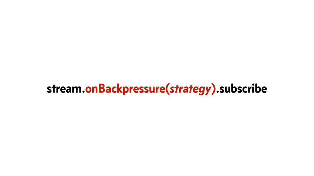 stream.onBackpressure(strategy).subscribe